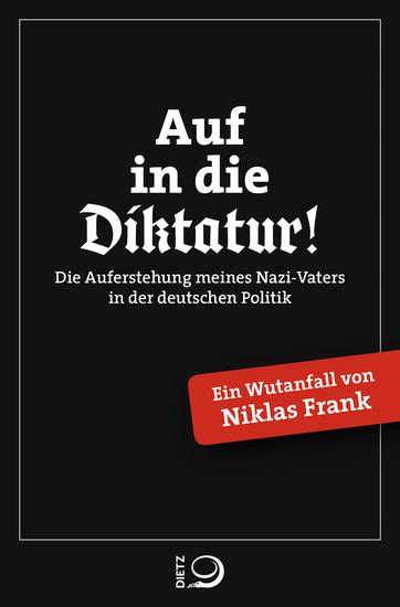 Auf in die Diktatur! - Die Auferstehung meines Nazi-Vaters in der deutschen Gesellschaft Ein Wutanfall von Niklas Frank - cover