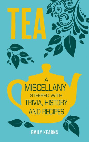 Tea - A Miscellany Steeped with Trivia History and Recipes to Entertain Inform and Delight - cover