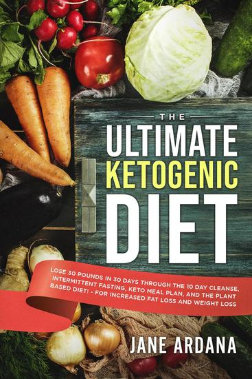 The Ultimate Ketogenic Diet: Lose 30 Pounds in 30 Days through the 10 Day Cleanse Intermittent Fasting Keto Meal Plan and the Plant Based Diet! - For Increased Fat Loss and Weight Loss - cover