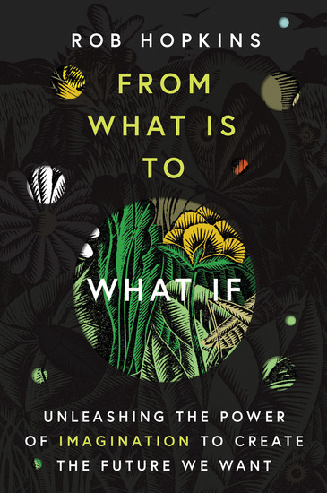 From What Is to What If - Unleashing the Power of Imagination to Create the Future We Want - cover