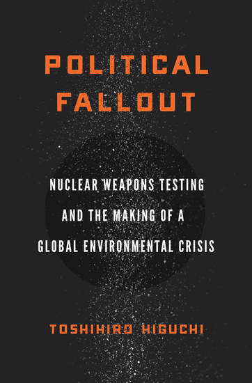 Political Fallout - Nuclear Weapons Testing and the Making of a Global Environmental Crisis - cover