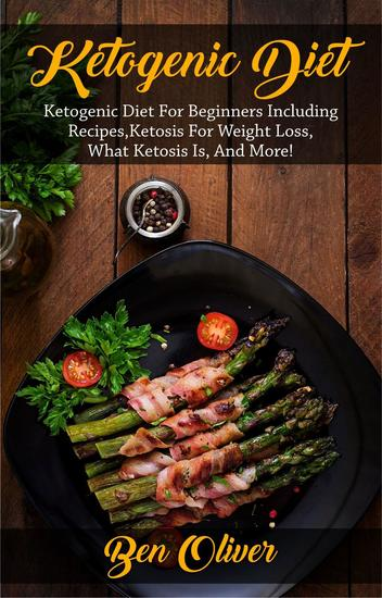 Ketogenic Diet - Ketogenic diet for beginners including recipes ketosis for weight loss what ketosis is and more! - cover