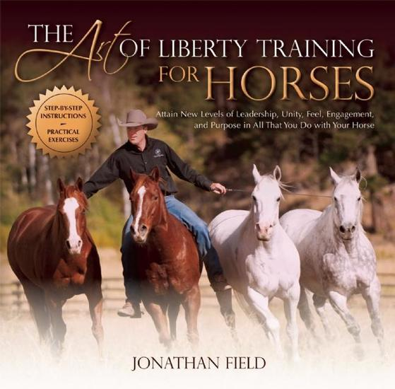 The Art of Liberty Training for Horses - Attain New Levels of Leadership Unity Feel Engagement and Purpose in All That You Do with Your Horse - cover