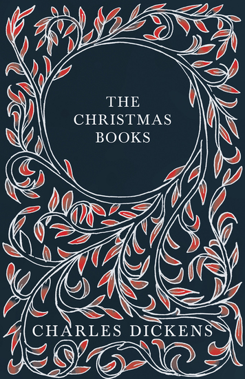 The Christmas Books - A Christmas Carol The Chimes The Cricket on the Hearth The Battle of Life & The Haunted Man and the Ghost's Bargain - With Appreciations and Criticisms By G K Chesterton - cover