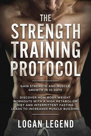 The Strength Training Protocol: Gain Strength and Muscle Growth in 10 Days - Discover how Bodyweight Workouts with a High Metabolism Diet and Intermittent Fasting Leads to Increased Muscle Building - cover