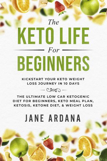 The Keto Life For Beginners: Kick Start Your Keto Weight Loss Journey In 10 Days - The Ultimate Low Carb Ketogenic Diet For Beginners Keto Meal Plan Ketosis Ketone Diet & Weight Loss - cover