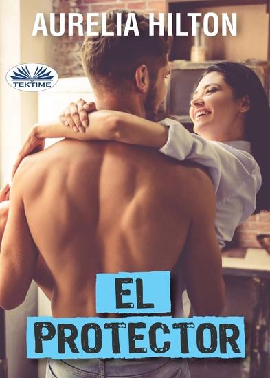 El Protector - Una Caliente Y Tórrida Novela Corta De Aurelia Hilton Libro 27 - cover