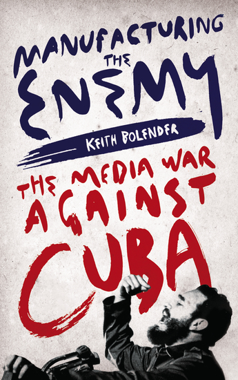 Manufacturing the Enemy - The Media War Against Cuba - cover