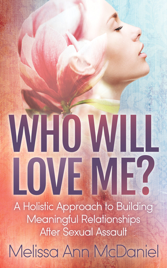 Who Will Love Me? - A Holistic Approach to Building Meaningful Relationships After Sexual Assault - cover