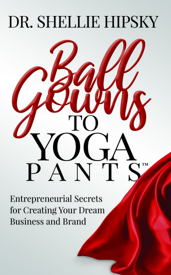 Ball Gowns to Yoga Pants - Entrepreneurial Secrets for Creating Your Dream Business and Brand - cover