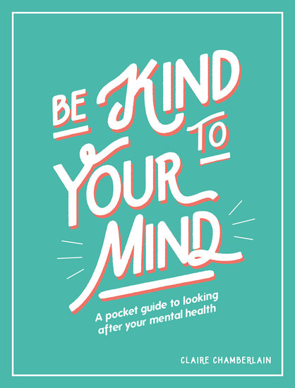 Be Kind to Your Mind - A Pocket Guide to Looking After Your Mental Health - cover