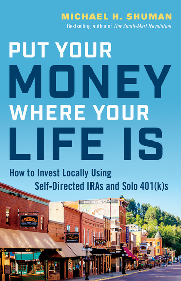 Put Your Money Where Your Life Is - How to Invest Locally Using Self-Directed IRAs and Solo 401(k)s - cover