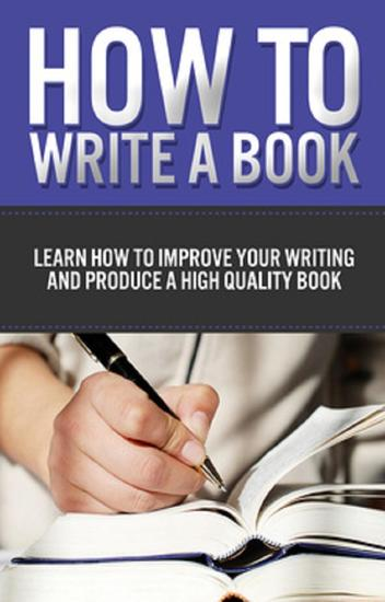 How to Write a Book - Learn how to improve your writing and produce a high quality book - cover
