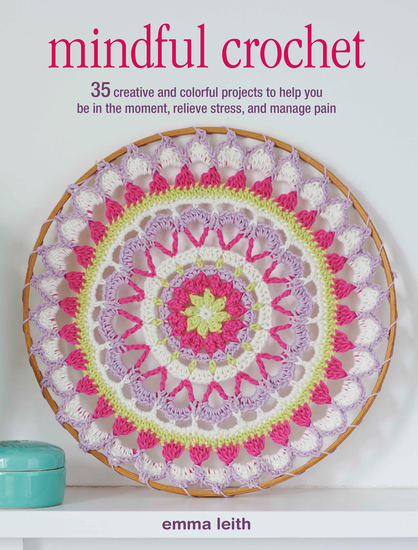 Mindful Crochet - 35 creative and colorful projects to help you be in the moment relieve stress and manage pain - cover