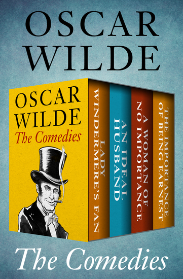 The Comedies - Lady Windermere's Fan An Ideal Husband A Woman of No Importance and The Importance of Being Earnest - cover