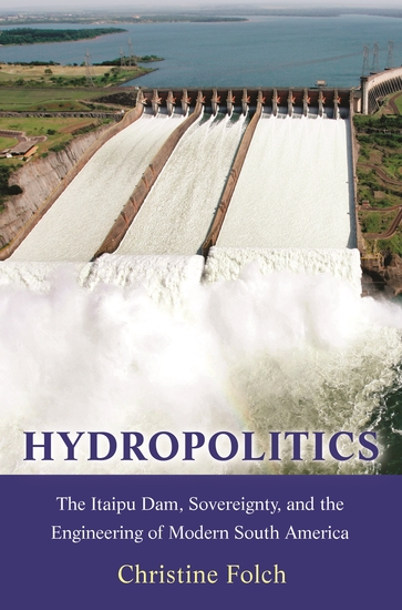 Hydropolitics - The Itaipu Dam Sovereignty and the Engineering of Modern South America - cover