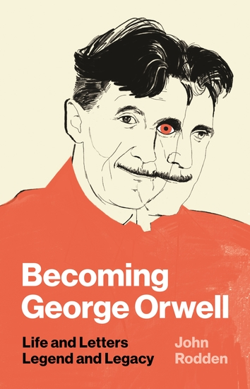 Becoming George Orwell - Life and Letters Legend and Legacy - cover