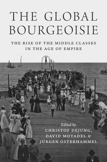 The Global Bourgeoisie - The Rise of the Middle Classes in the Age of Empire - cover