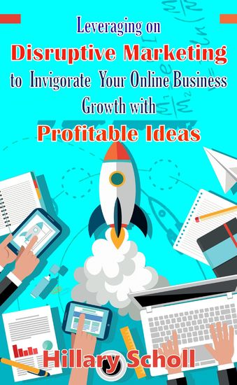 Leveraging On Disruptive Marketing To Invigorate Your Online Business Growth With Profitable Ideas - cover