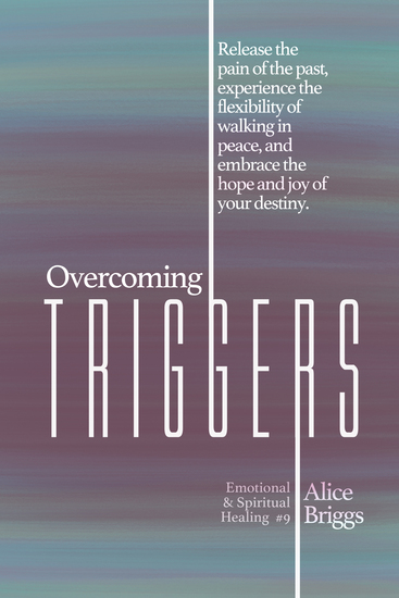 Overcoming Triggers - Release the pain of the past experience the flexibility of walking in peace and embrace the hope and joy of your destiny - cover