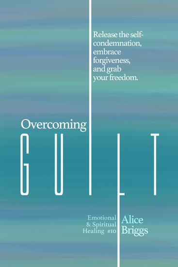 Overcoming Guilt - Release the self-condemnation and shame embrace forgiveness and grab your freedom - cover