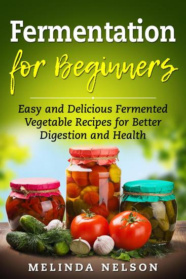 Fermentation for Beginners: Easy and Delicious Fermented Vegetable Recipes for Better Digestion and Health - cover