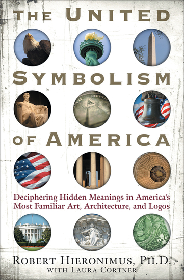 The United Symbolism of America - Deciphering Hidden Meanings in America's Most Familiar Art Architecture and Logos - cover