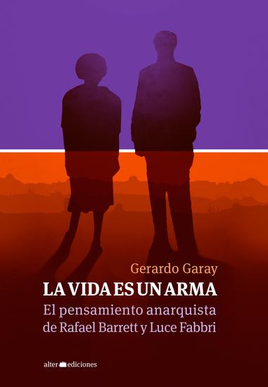 La vida es un arma - El pensamiento anarquista de Rafael Barrett y Luce Fabbri - cover