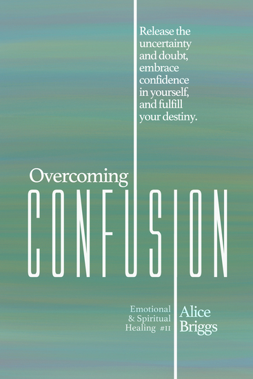 Overcoming Confusion - Release the Uncertainty and Doubt Embrace Confidence in Yourself and Fulfill Your Destiny - cover