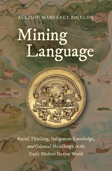 Mining Language - Racial Thinking Indigenous Knowledge and Colonial Metallurgy in the Early Modern Iberian World - cover