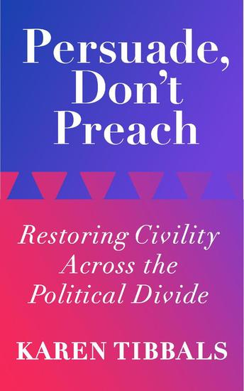 Persuade Don't Preach: Restoring Civility Across the Political Divide - cover