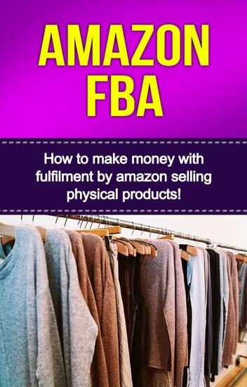 Amazon FBA - How to make money with fulfillment by amazon selling physical products! - cover