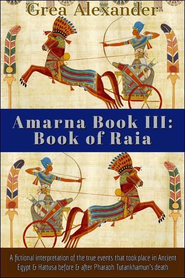 Amarna Book III: Book of Raia: A fictional interpretation of the true events that took place in Ancient Egypt & Hattusa before & after Pharaoh Tutankhamun's death - Amarna #3 - cover