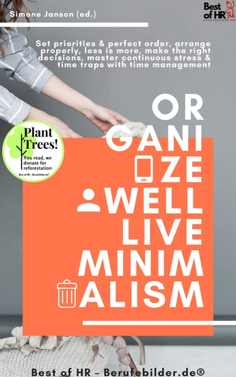 Organize well Live Minimalism - Set priorities & perfect order arrange properly less is more make the right decisions master continuous stress & time traps with time management - cover