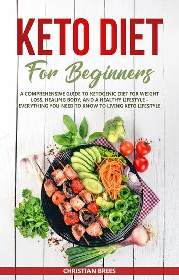 Keto Diet For Beginners: A Comprehensive Guide to Ketogenic Diet for Weight Loss Healing Body and a Healthy Lifestyle Everything You Need to Know to Living Keto Lifestyle - cover