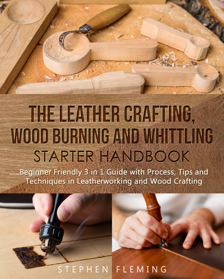 The Leather Crafting Wood Burning and Whittling Starter Handbook - Beginner Friendly 3 in 1 Guide with ProcessTips and Techniques in Leatherworking and Wood Crafting - cover