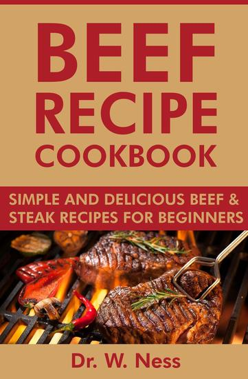 Beef Recipe Cookbook: Simple and Delicious Beef & Steak Recipes for Beginners - cover