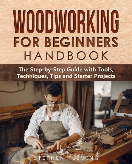 Woodworking for Beginners Handbook - The Step-by-Step Guide with Tools Techniques Tips and Starter Projects - cover