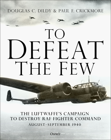 To Defeat the Few - The Luftwaffe's campaign to destroy RAF Fighter Command August–September 1940 - cover