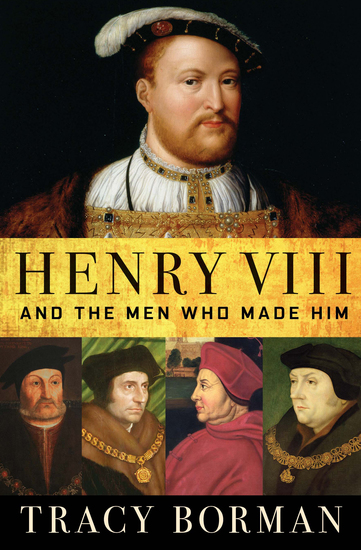 Henry VIII and the Men Who Made Him - cover