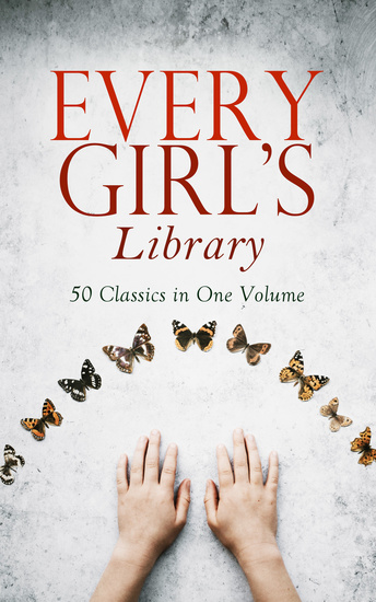 Every Girl's Library - 50 Classics in One Volume - The Greatest Novels & Stories for Young Women Including the Biographies of the Most Famous Defiant and Influential Women in History - cover