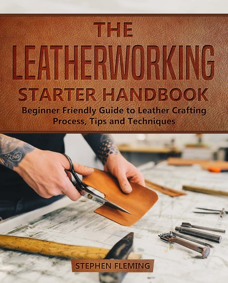 The Leatherworking Starter Handbook - Beginner Friendly Guide to Leather Crafting Process Tips and Techniques - cover