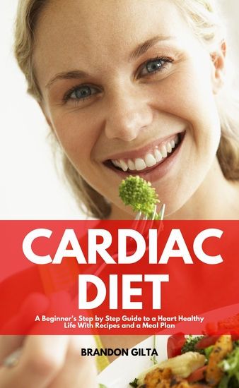 Cardiac Diet - A Beginner's Step-by-Step Guide to a Heart-Healthy Life with Recipes and a Meal Plan - cover