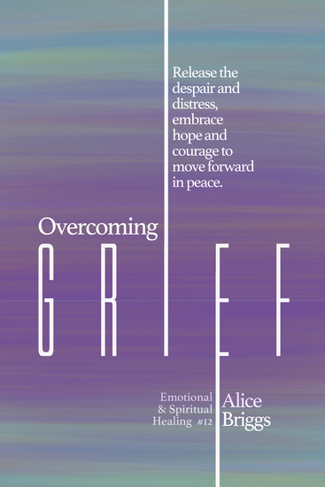 Overcoming Grief - Release the despair and distress embrace hope and courage to move forward in peace - cover