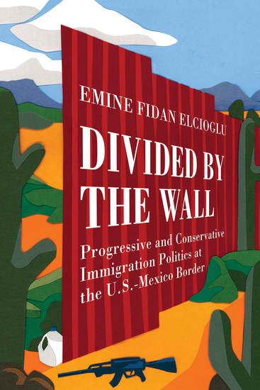 Divided by the Wall - Progressive and Conservative Immigration Politics at the US-Mexico Border - cover
