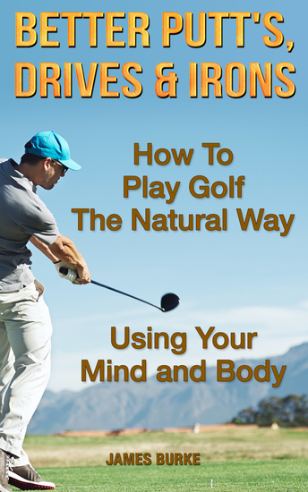 Better Putt's Drives and Irons - How To Play Golf The Natural Way Using Your Mind And Body - cover