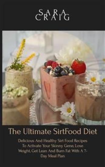 The Ultimate Sirtfood Diet Cookbook - Delicious and Healthy Sirt Food Recipes to Activate Your Skinny Gene Lose Weight Get Lean and Burn Fat with a 7-Day Meal Plan - cover