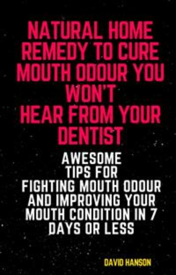 Natural Home Remedy to Cure Mouth Odour You Won't Hear from Your Dentist: Awesome Tips for Fighting Mouth Odour and Improving Your Mouth Condition in 7 Days or Less - cover