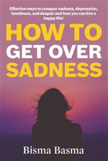 How to Get Over Sadness - Effective ways to conquer sadness depression loneliness and despair and how you can live a happy life! - cover