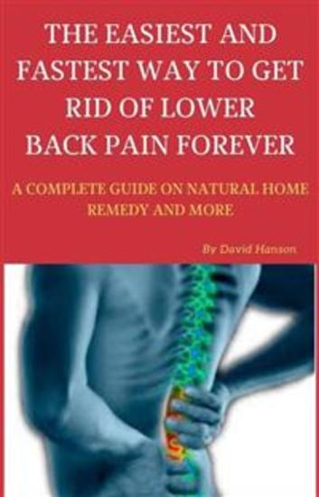 The Easiest and Fastest Way to Get Rid of Lower Back Pain Forever: A Complete Guide on Natural Home Remedy and More - cover